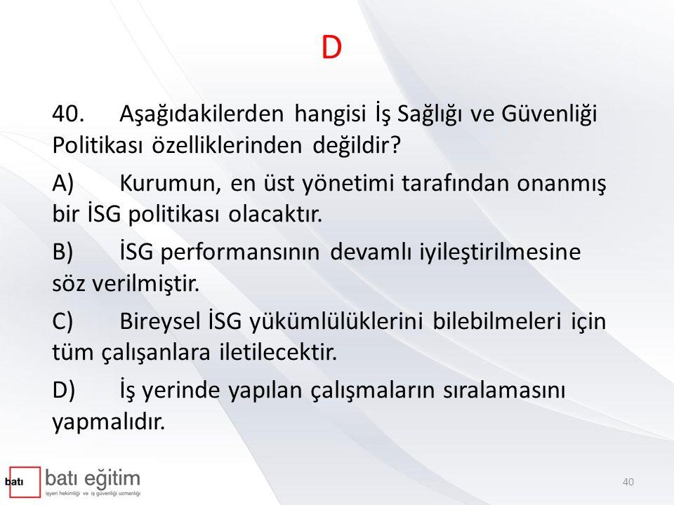 D 40.Aşağıdakilerden hangisi İş Sağlığı ve Güvenliği Politikası özelliklerinden değildir? A)Kurumun, en üst yönetimi tarafından onanmış bir İSG politi