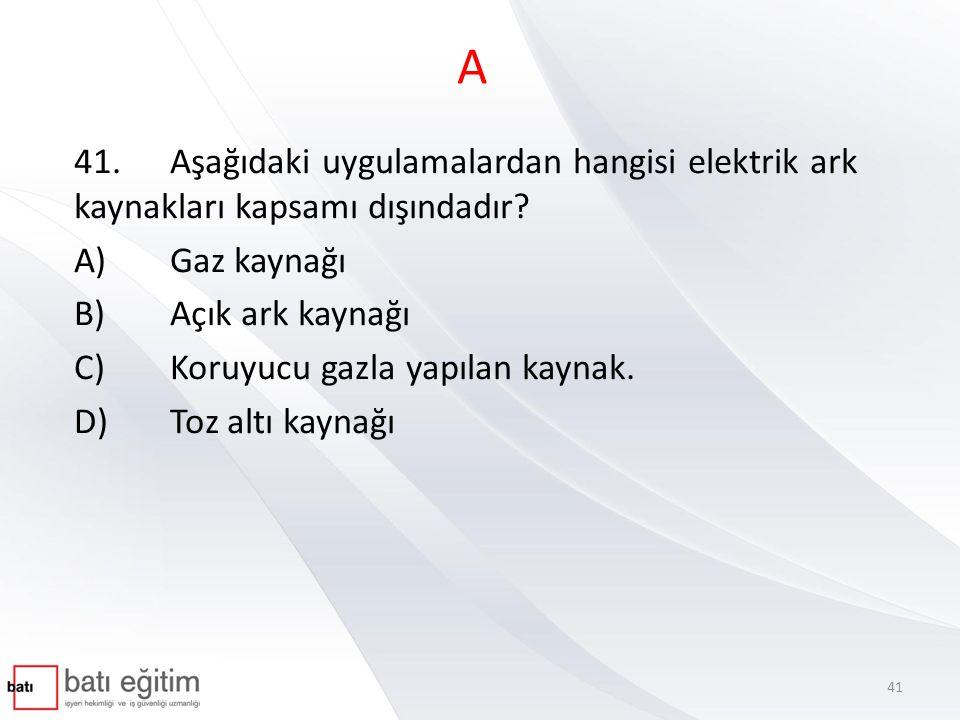 A 41.Aşağıdaki uygulamalardan hangisi elektrik ark kaynakları kapsamı dışındadır? A)Gaz kaynağı B)Açık ark kaynağı C)Koruyucu gazla yapılan kaynak. D)