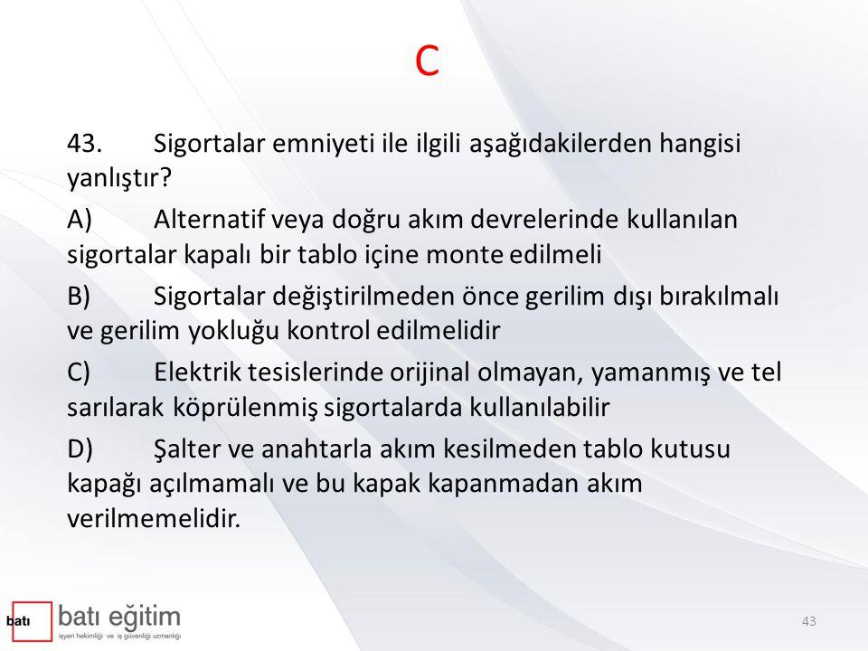 C 43.Sigortalar emniyeti ile ilgili aşağıdakilerden hangisi yanlıştır? A)Alternatif veya doğru akım devrelerinde kullanılan sigortalar kapalı bir tabl