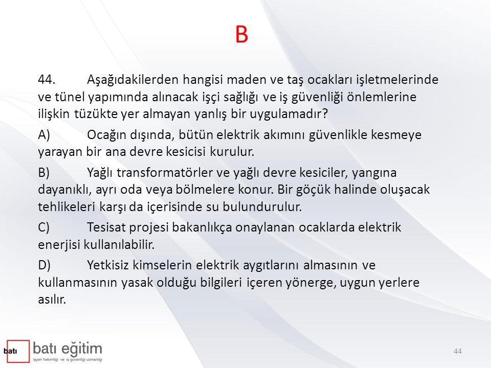 B 44.Aşağıdakilerden hangisi maden ve taş ocakları işletmelerinde ve tünel yapımında alınacak işçi sağlığı ve iş güvenliği önlemlerine ilişkin tüzükte