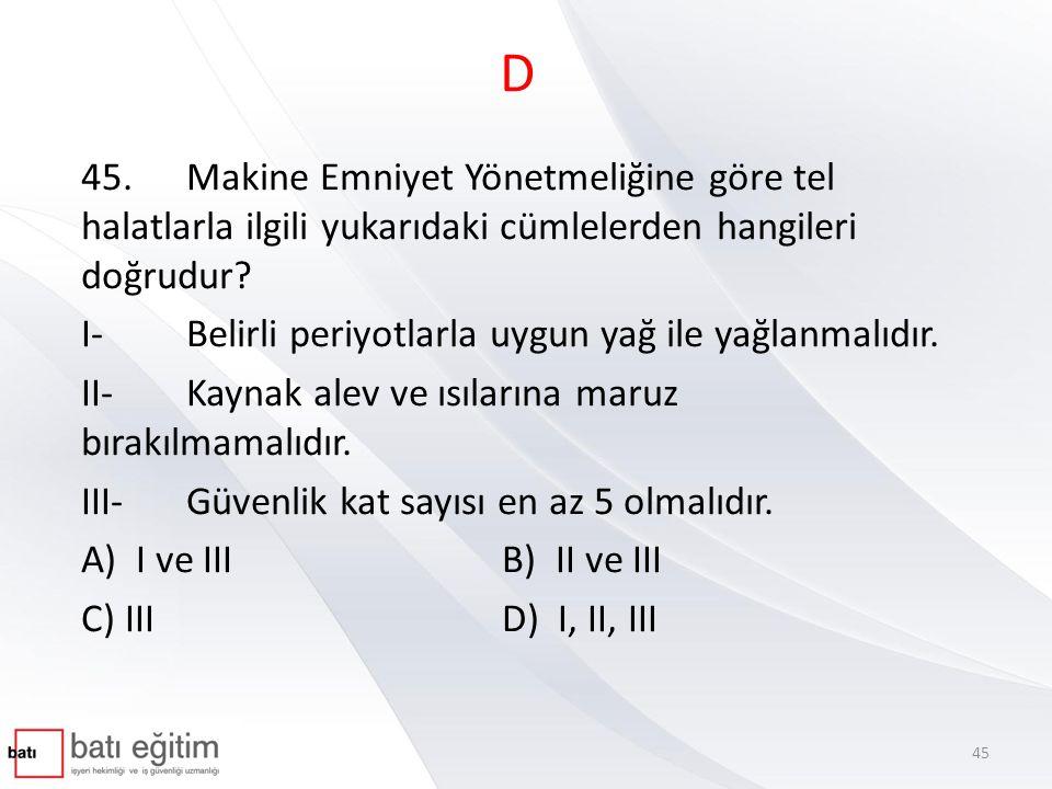D 45.Makine Emniyet Yönetmeliğine göre tel halatlarla ilgili yukarıdaki cümlelerden hangileri doğrudur? I-Belirli periyotlarla uygun yağ ile yağlanmal