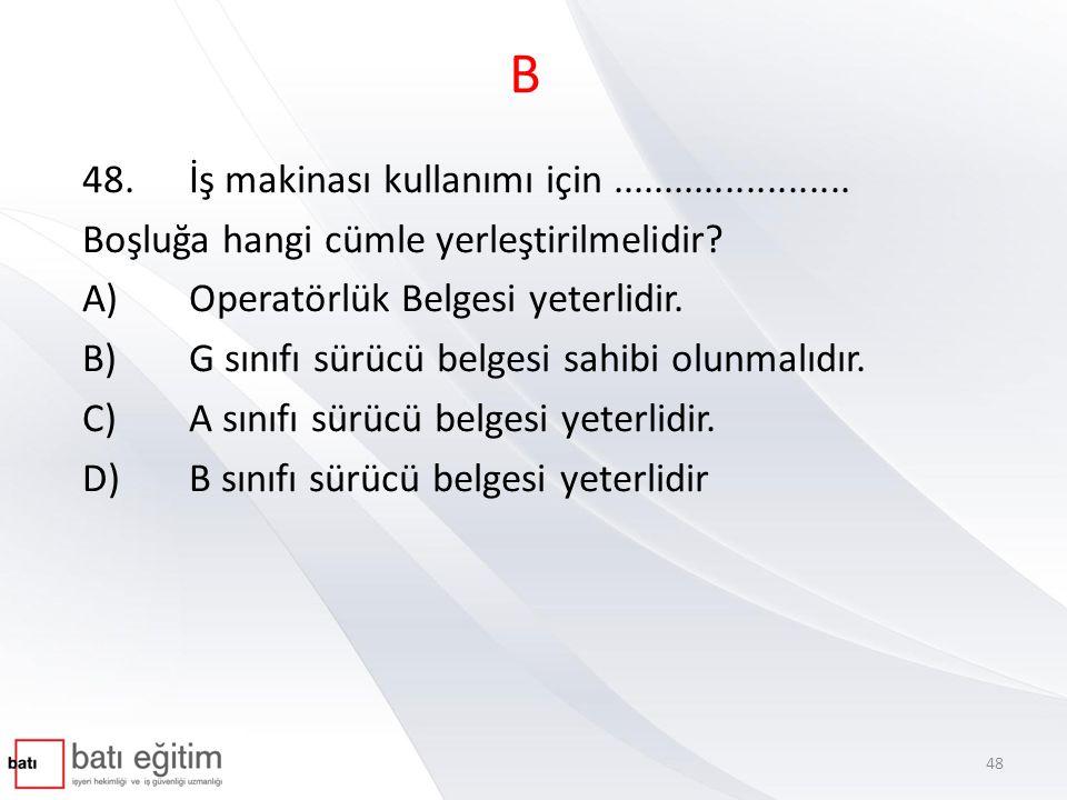 B 48.İş makinası kullanımı için....................... Boşluğa hangi cümle yerleştirilmelidir? A)Operatörlük Belgesi yeterlidir. B)G sınıfı sürücü bel