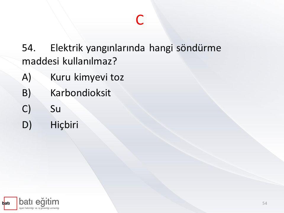 C 54.Elektrik yangınlarında hangi söndürme maddesi kullanılmaz? A)Kuru kimyevi toz B)Karbondioksit C)Su D)Hiçbiri 54