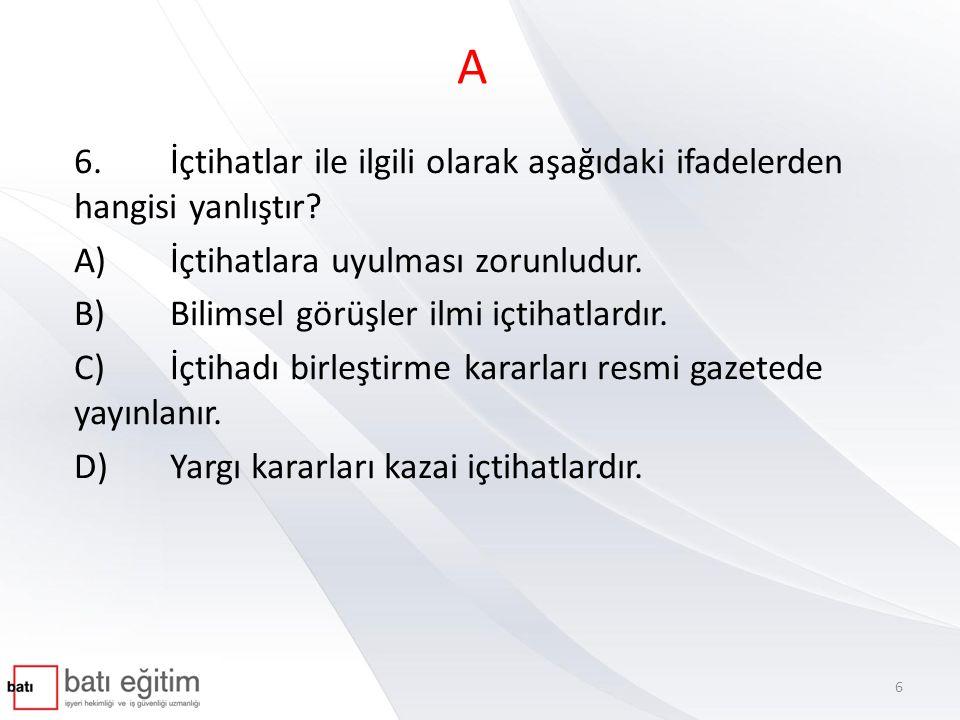 A 6.İçtihatlar ile ilgili olarak aşağıdaki ifadelerden hangisi yanlıştır? A)İçtihatlara uyulması zorunludur. B)Bilimsel görüşler ilmi içtihatlardır. C