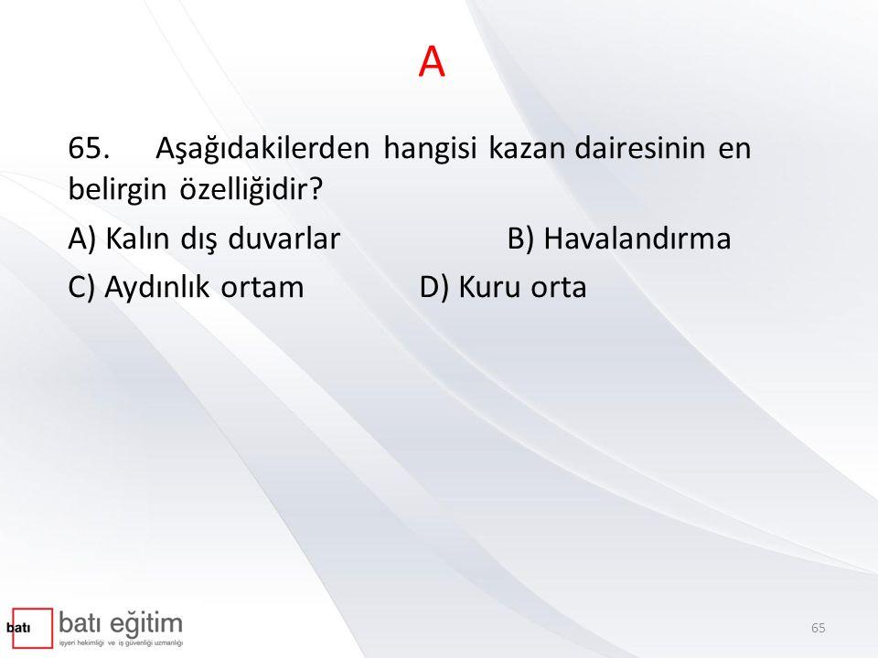 A 65.Aşağıdakilerden hangisi kazan dairesinin en belirgin özelliğidir? A) Kalın dış duvarlarB) Havalandırma C) Aydınlık ortam D) Kuru orta 65