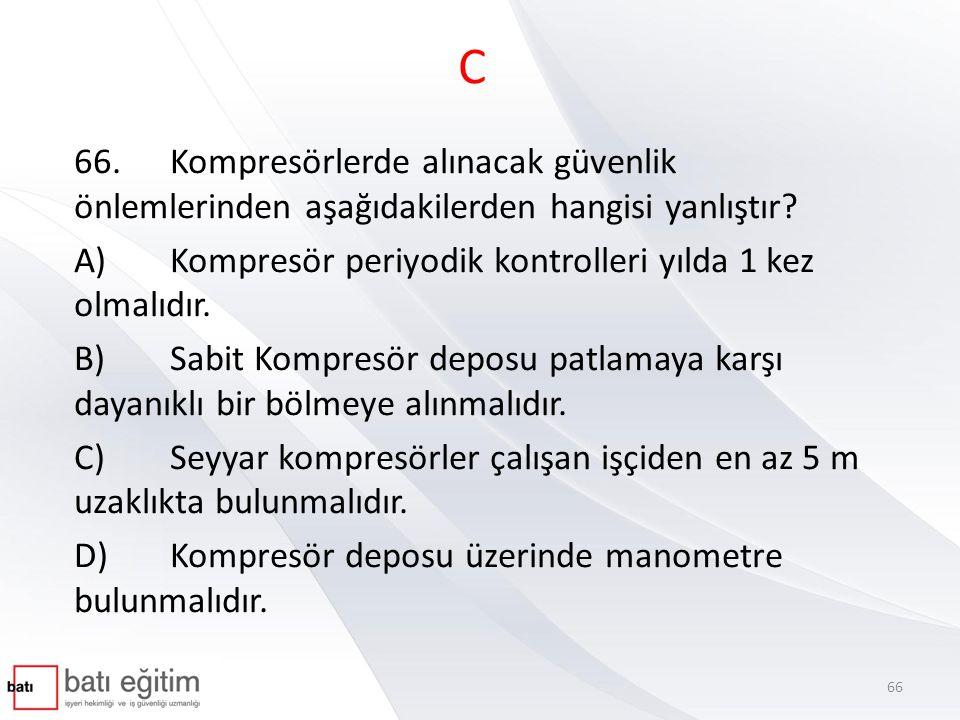 C 66.Kompresörlerde alınacak güvenlik önlemlerinden aşağıdakilerden hangisi yanlıştır? A)Kompresör periyodik kontrolleri yılda 1 kez olmalıdır. B)Sabi