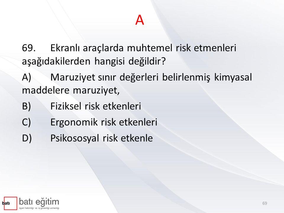 A 69.Ekranlı araçlarda muhtemel risk etmenleri aşağıdakilerden hangisi değildir? A)Maruziyet sınır değerleri belirlenmiş kimyasal maddelere maruziyet,