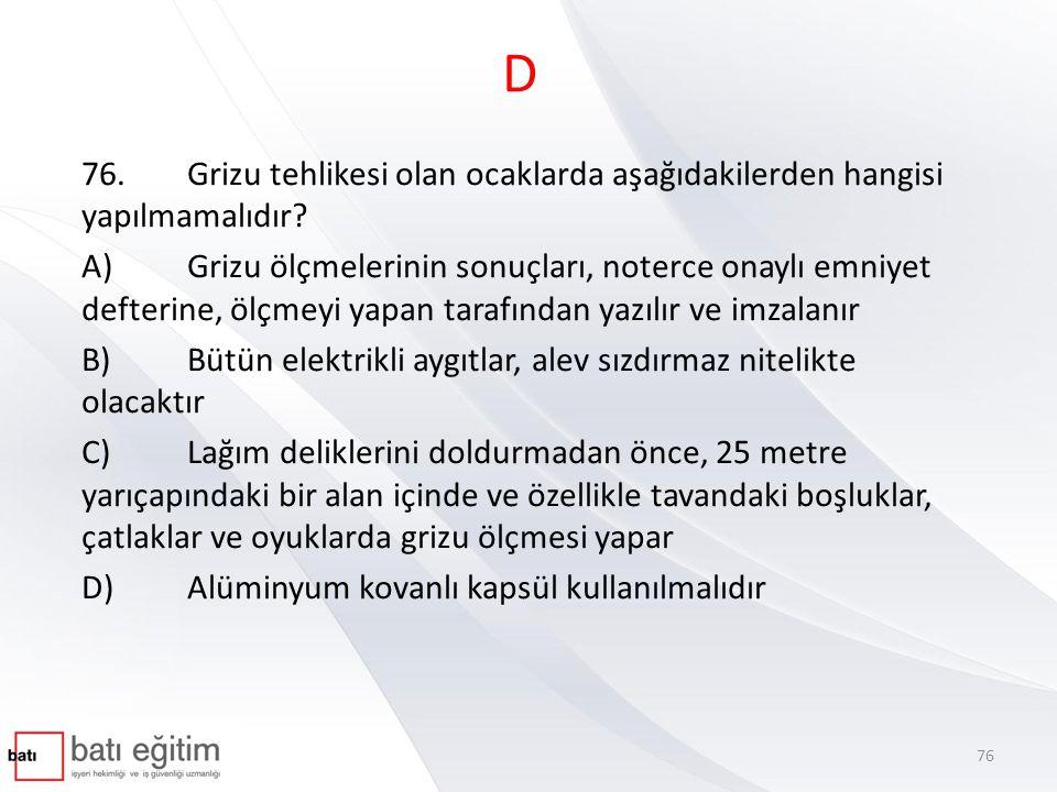 D 76.Grizu tehlikesi olan ocaklarda aşağıdakilerden hangisi yapılmamalıdır? A)Grizu ölçmelerinin sonuçları, noterce onaylı emniyet defterine, ölçmeyi