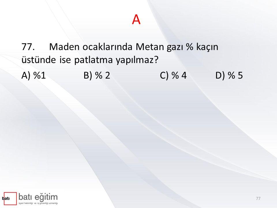 A 77.Maden ocaklarında Metan gazı % kaçın üstünde ise patlatma yapılmaz? A) %1 B) % 2C) % 4D) % 5 77