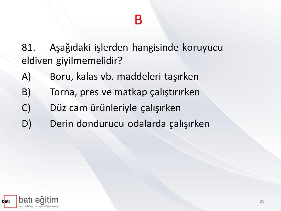 B 81.Aşağıdaki işlerden hangisinde koruyucu eldiven giyilmemelidir? A)Boru, kalas vb. maddeleri taşırken B)Torna, pres ve matkap çalıştırırken C)Düz c