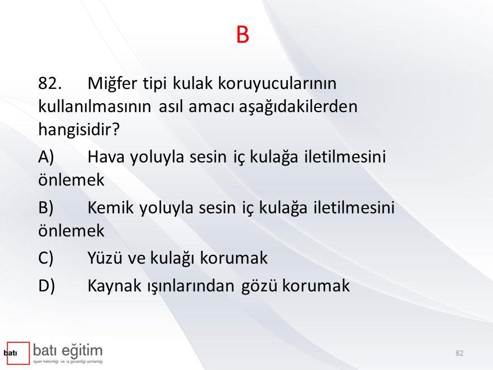 B 82.Miğfer tipi kulak koruyucularının kullanılmasının asıl amacı aşağıdakilerden hangisidir? A)Hava yoluyla sesin iç kulağa iletilmesini önlemek B)Ke