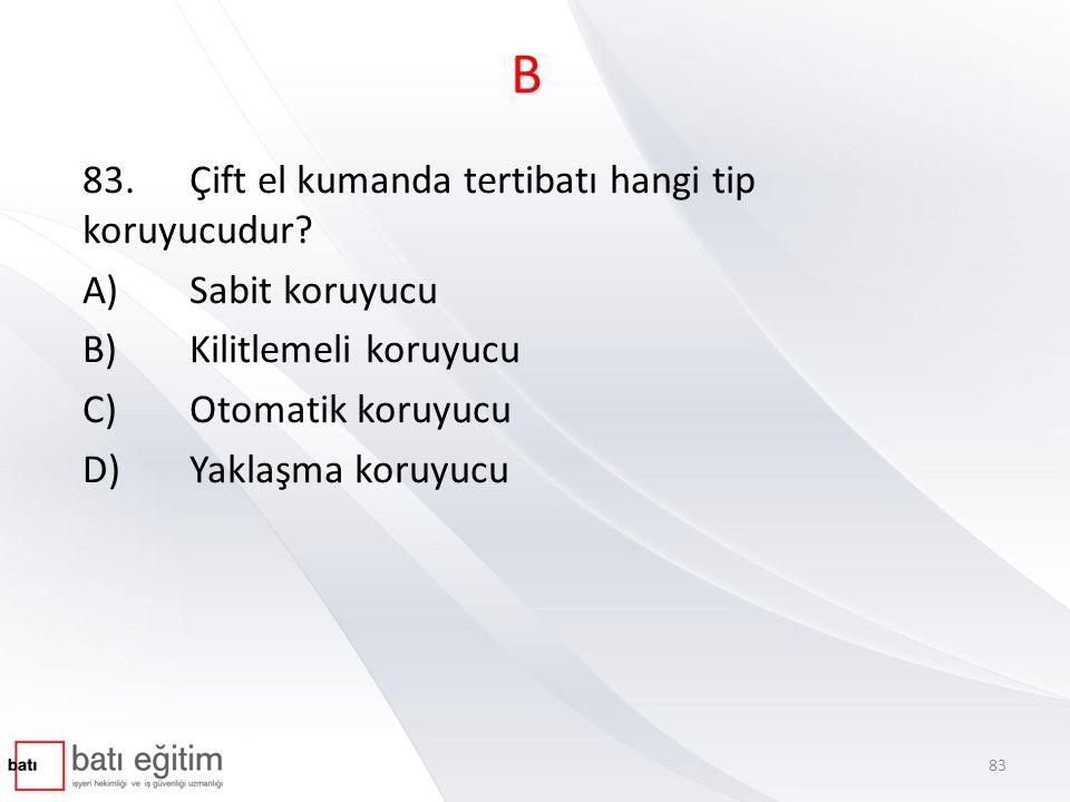 B 83.Çift el kumanda tertibatı hangi tip koruyucudur? A)Sabit koruyucu B)Kilitlemeli koruyucu C)Otomatik koruyucu D)Yaklaşma koruyucu 83