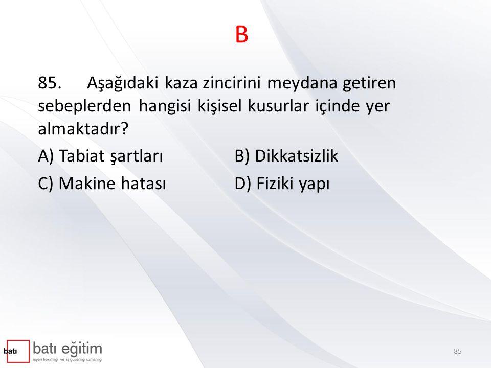 B 85.Aşağıdaki kaza zincirini meydana getiren sebeplerden hangisi kişisel kusurlar içinde yer almaktadır? A) Tabiat şartları B) Dikkatsizlik C) Makine