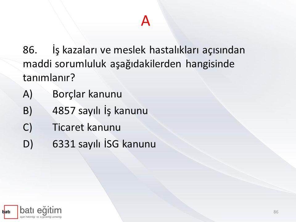 A 86.İş kazaları ve meslek hastalıkları açısından maddi sorumluluk aşağıdakilerden hangisinde tanımlanır? A)Borçlar kanunu B)4857 sayılı İş kanunu C)T