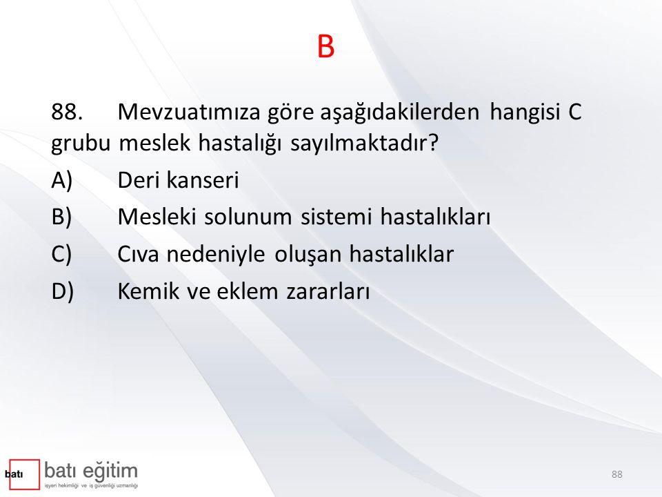 B 88.Mevzuatımıza göre aşağıdakilerden hangisi C grubu meslek hastalığı sayılmaktadır? A)Deri kanseri B)Mesleki solunum sistemi hastalıkları C)Cıva ne
