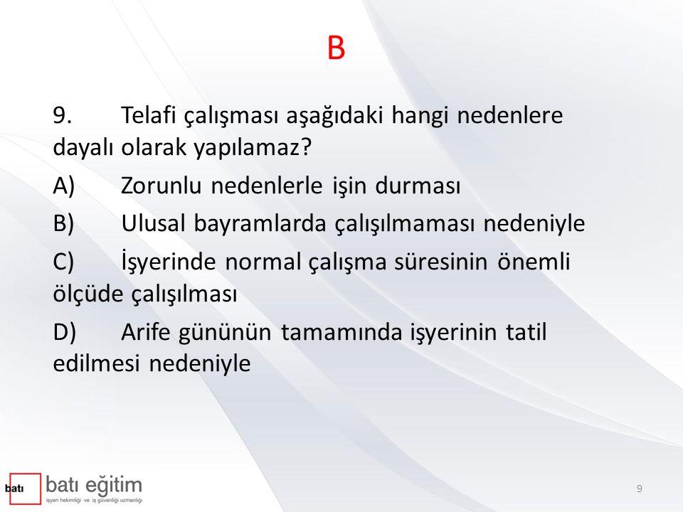 B 9.Telafi çalışması aşağıdaki hangi nedenlere dayalı olarak yapılamaz? A)Zorunlu nedenlerle işin durması B)Ulusal bayramlarda çalışılmaması nedeniyle