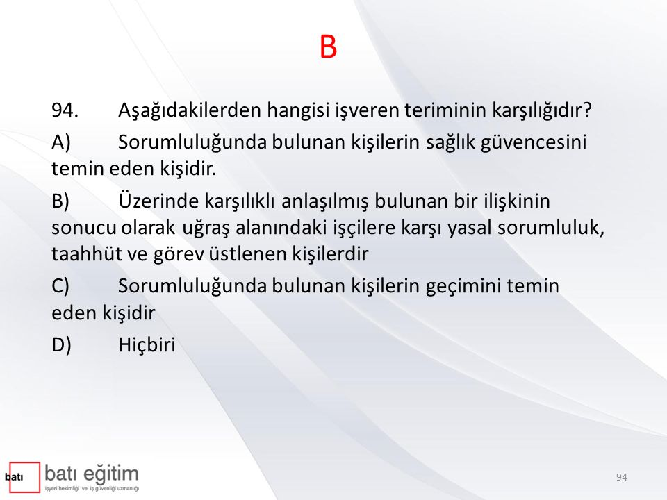B 94.Aşağıdakilerden hangisi işveren teriminin karşılığıdır? A)Sorumluluğunda bulunan kişilerin sağlık güvencesini temin eden kişidir. B)Üzerinde karş