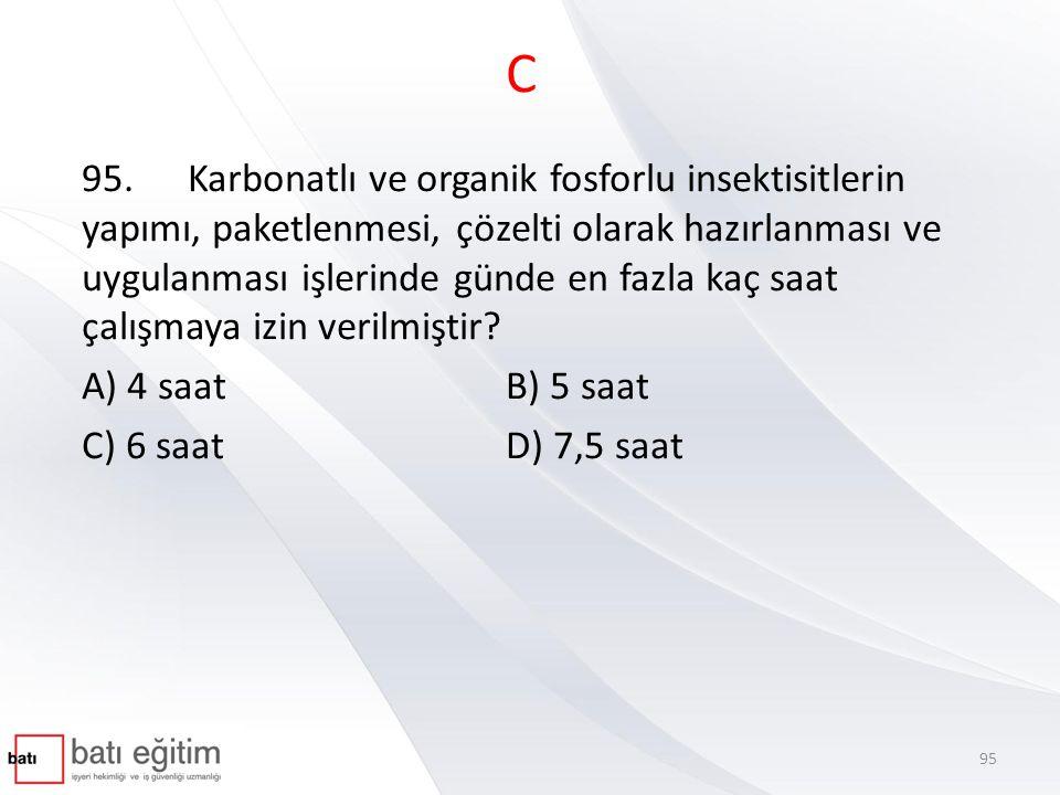 C 95.Karbonatlı ve organik fosforlu insektisitlerin yapımı, paketlenmesi, çözelti olarak hazırlanması ve uygulanması işlerinde günde en fazla kaç saat