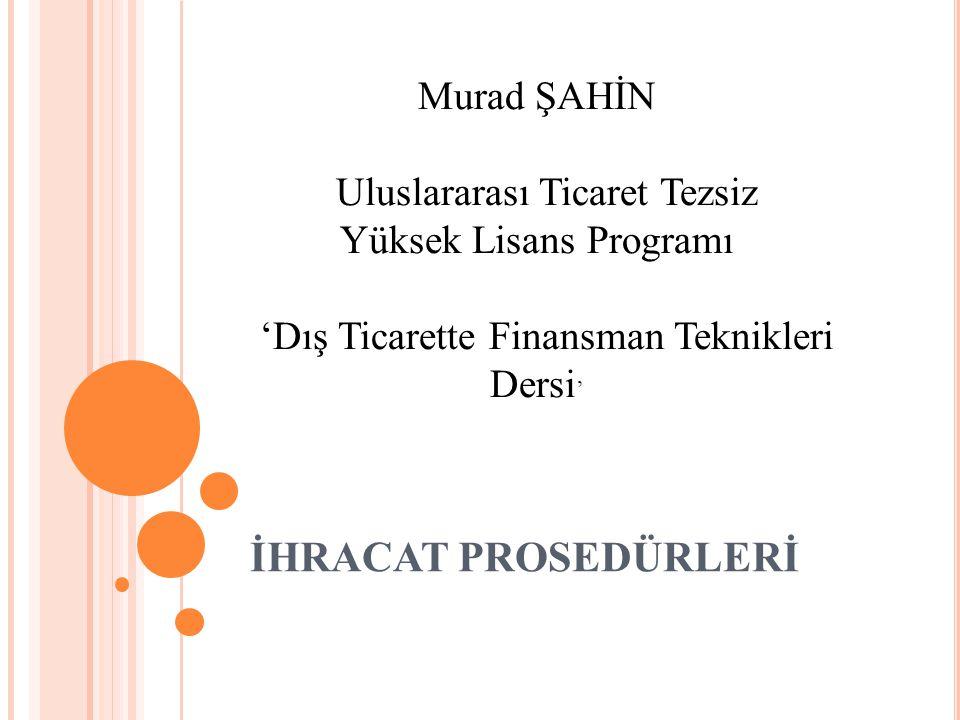 İHRACAT PROSEDÜRLERİ Murad ŞAHİN Uluslararası Ticaret Tezsiz Yüksek Lisans Programı 'Dış Ticarette Finansman Teknikleri Dersi '