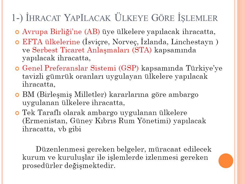 1-) İ HRACAT Y AP I LACAK Ü LKEYE G ÖRE İ ŞLEMLER Avrupa Birliği'ne (AB) üye ülkelere yapılacak ihracatta, EFTA ülkelerine (İsviçre, Norveç, İzlanda, Linchestayn ) ve Serbest Ticaret Anlaşmaları (STA) kapsamında yapılacak ihracatta, Genel Preferanslar Sistemi (GSP) kapsamında Türkiye'ye tavizli gümrük oranları uygulayan ülkelere yapılacak ihracatta, BM (Birleşmiş Milletler) kararlarına göre ambargo uygulanan ülkelere ihracatta, Tek Taraflı olarak ambargo uygulanan ülkelere (Ermenistan, Güney Kıbrıs Rum Yönetimi) yapılacak ihracatta, vb gibi Düzenlenmesi gereken belgeler, müracaat edilecek kurum ve kuruluşlar ile işlemlerde izlenmesi gereken prosedürler değişmektedir.