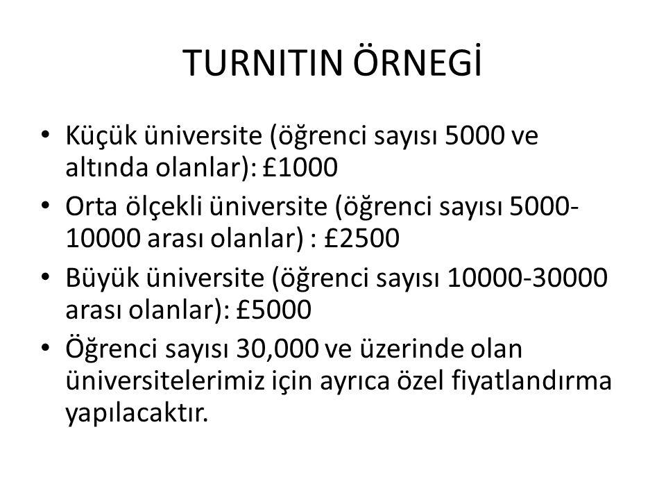 TURNITIN ÖRNEGİ • Küçük üniversite (öğrenci sayısı 5000 ve altında olanlar): £1000 • Orta ölçekli üniversite (öğrenci sayısı 5000- 10000 arası olanlar) : £2500 • Büyük üniversite (öğrenci sayısı 10000-30000 arası olanlar): £5000 • Öğrenci sayısı 30,000 ve üzerinde olan üniversitelerimiz için ayrıca özel fiyatlandırma yapılacaktır.