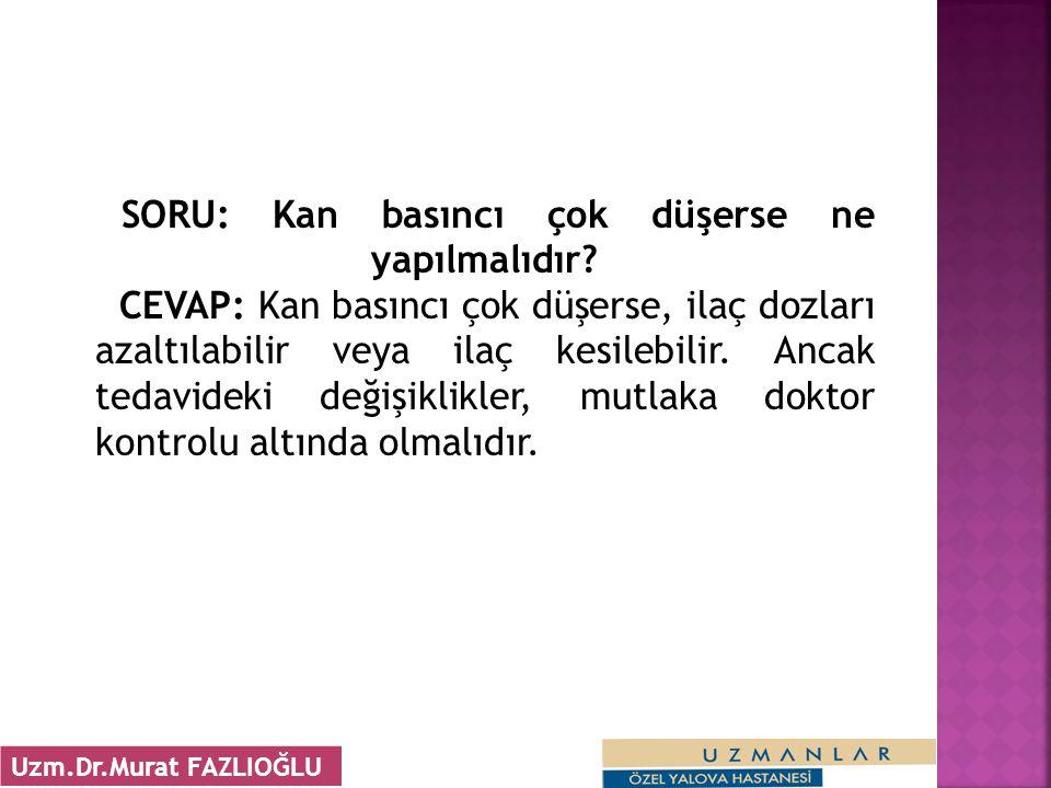 SORU: Kan basıncı çok düşerse ne yapılmalıdır? CEVAP: Kan basıncı çok düşerse, ilaç dozları azaltılabilir veya ilaç kesilebilir. Ancak tedavideki deği
