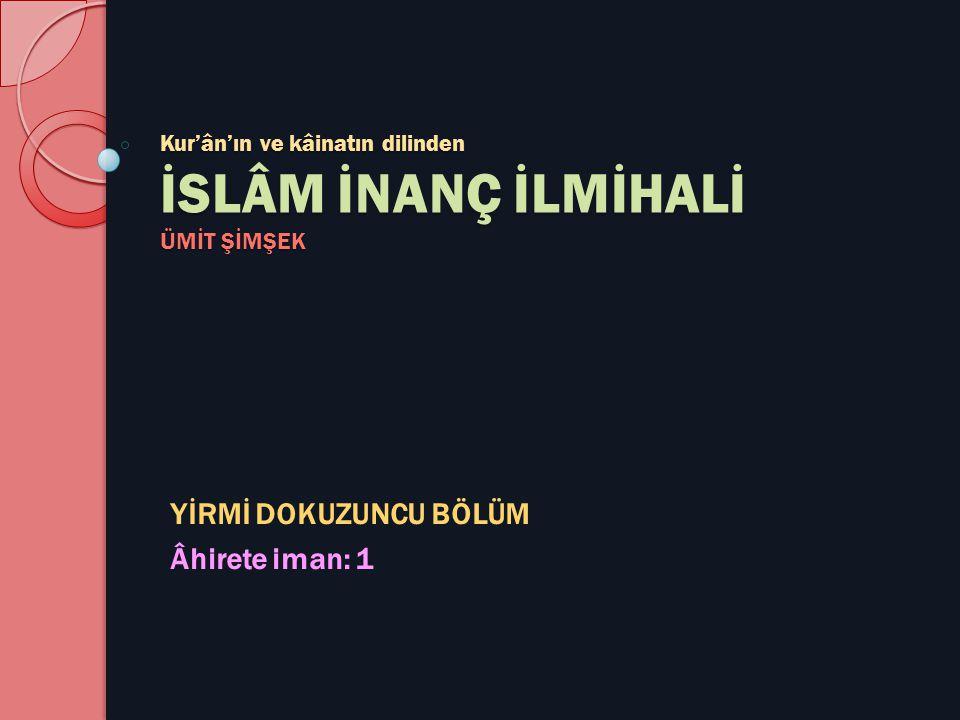 Kur'ân'ın ve kâinatın dilinden İSLÂM İNANÇ İLMİHALİ ÜMİT ŞİMŞEK YİRMİ DOKUZUNCU BÖLÜM Âhirete iman: 1