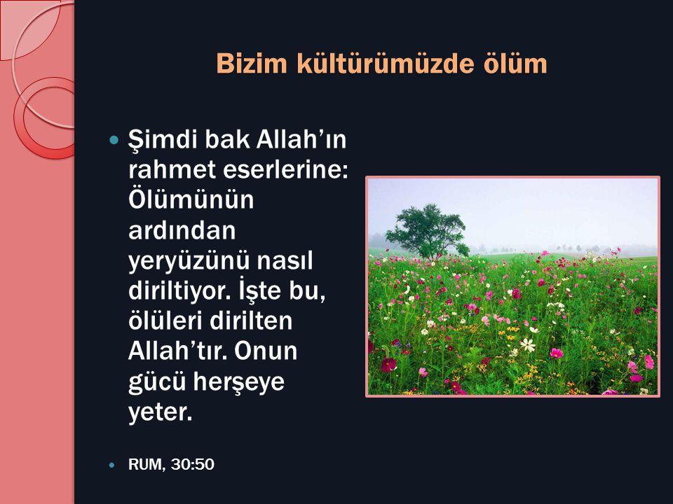 Bizim kültürümüzde ölüm  Şimdi bak Allah'ın rahmet eserlerine: Ölümünün ardından yeryüzünü nasıl diriltiyor. İşte bu, ölüleri dirilten Allah'tır. Onu