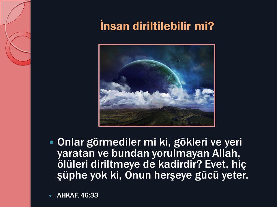İnsan diriltilebilir mi?  Onlar görmediler mi ki, gökleri ve yeri yaratan ve bundan yorulmayan Allah, ölüleri diriltmeye de kadirdir? Evet, hiç şüphe