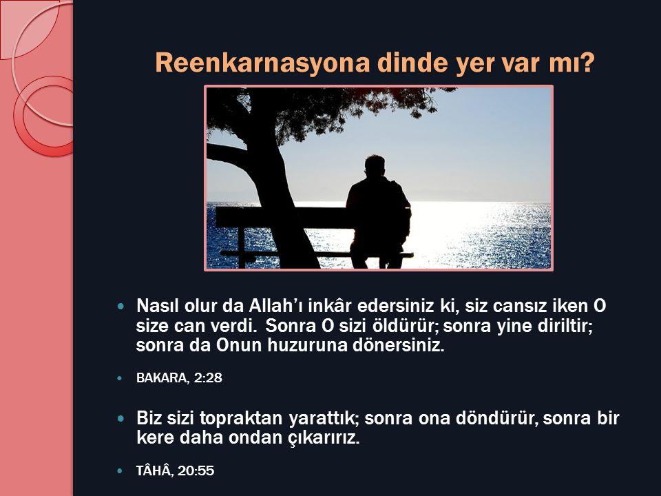 Reenkarnasyona dinde yer var mı?  Nasıl olur da Allah'ı inkâr edersiniz ki, siz cansız iken O size can verdi. Sonra O sizi öldürür; sonra yine dirilt