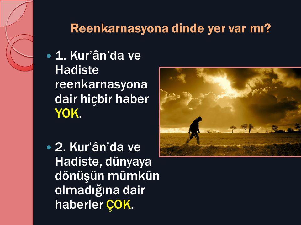 Reenkarnasyona dinde yer var mı?  1. Kur'ân'da ve Hadiste reenkarnasyona dair hiçbir haber YOK.  2. Kur'ân'da ve Hadiste, dünyaya dönüşün mümkün olm
