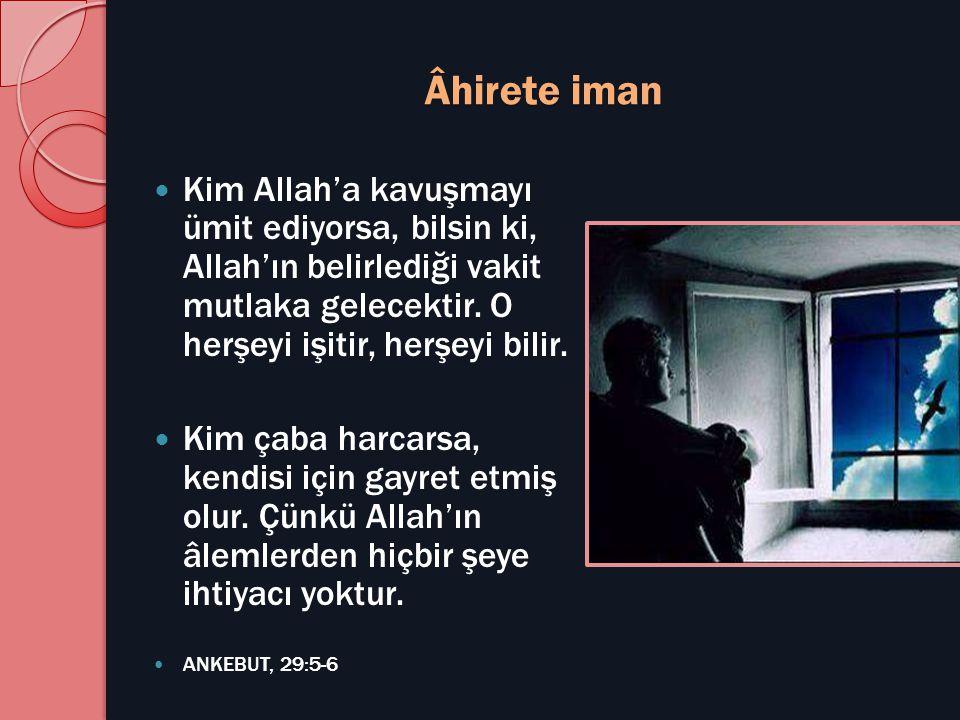 Âhirete iman  Kim Allah'a kavuşmayı ümit ediyorsa, bilsin ki, Allah'ın belirlediği vakit mutlaka gelecektir. O herşeyi işitir, herşeyi bilir.  Kim ç