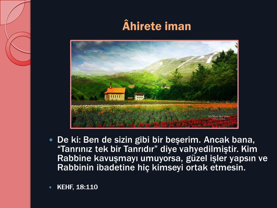 """Âhirete iman  De ki: Ben de sizin gibi bir beşerim. Ancak bana, """"Tanrınız tek bir Tanrıdır"""" diye vahyedilmiştir. Kim Rabbine kavuşmayı umuyorsa, güze"""