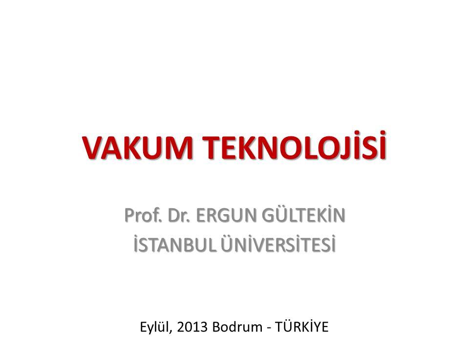 VAKUM TEKNOLOJİSİ Prof. Dr. ERGUN GÜLTEKİN İSTANBUL ÜNİVERSİTESİ Eylül, 2013 Bodrum - TÜRKİYE