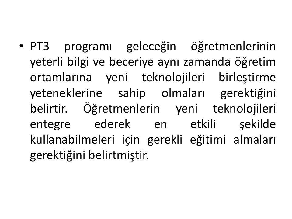 • PT3 programı geleceğin öğretmenlerinin yeterli bilgi ve beceriye aynı zamanda öğretim ortamlarına yeni teknolojileri birleştirme yeteneklerine sahip