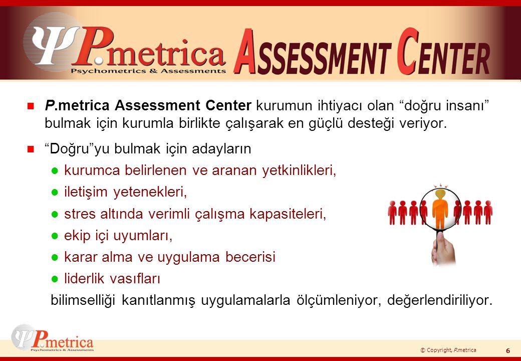 © Copyright, P.metrica n P.metrica Assessment Center'da çok yönlü uygulamalarla; l Kişilerin bireysel sunumlarıyla, kendi farkındalıklarının ve bunu doğru şekilde ifade etmelerinin analizi yapılıyor… l Kuruma özel hazırlanan vaka çalışmalarıyla kişilerin fikirlerini sunma şekilleri, liderlik tarzları, empati yetenekleri, öngörü boyutları gözlemleniyor ve değerlendiriliyor...