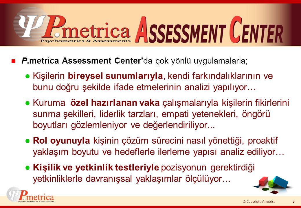 © Copyright, P.metrica n İstenen yetkinliklere bağlı olarak geliştirilen ve l Sektör l İşkolu l Kurum l Pozisyon yapısına uygun olarak özelleştirilmiş l envanterlerin, l psikometrik testlerin, l senaryoların kullanıldığı 'Assessment Center' çalışmaları uzman danışmanlar tarafından değerlendirilip raporlanıyor.