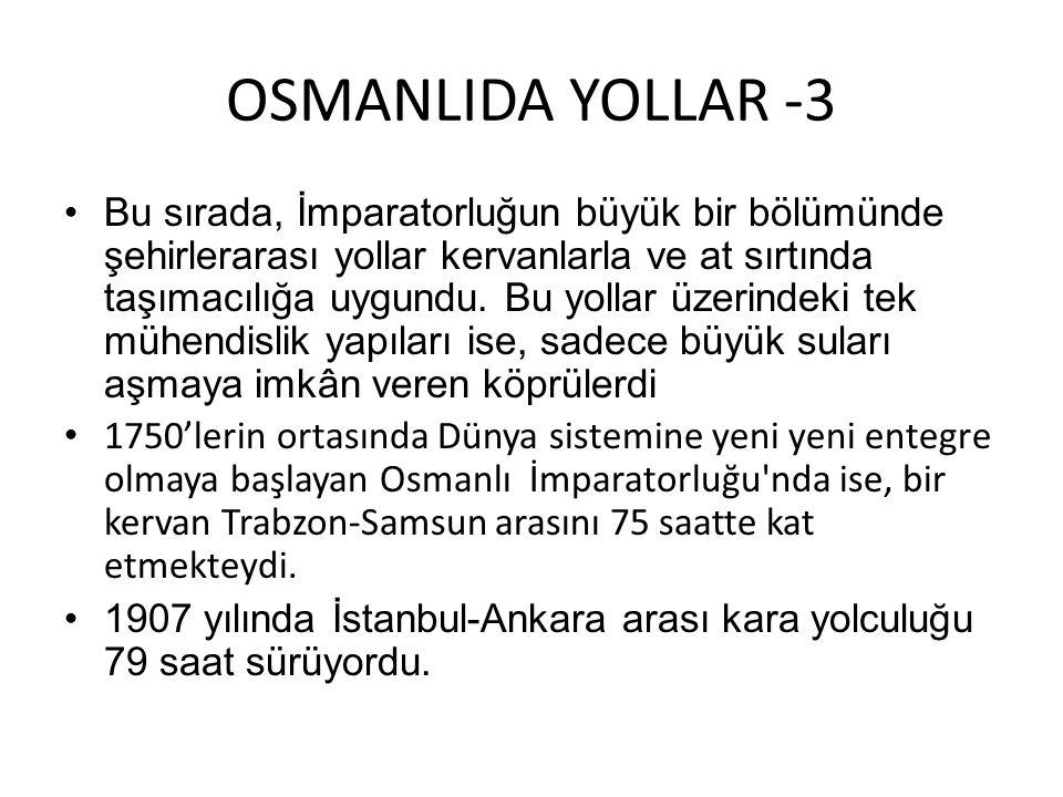 OSMANLIDA YOLLAR -3 •Bu sırada, İmparatorluğun büyük bir bölümünde şehirlerarası yollar kervanlarla ve at sırtında taşımacılığa uygundu. Bu yollar üze