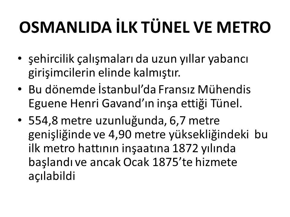 OSMANLIDA İLK TÜNEL VE METRO • şehircilik çalışmaları da uzun yıllar yabancı girişimcilerin elinde kalmıştır. • Bu dönemde İstanbul'da Fransız Mühendi