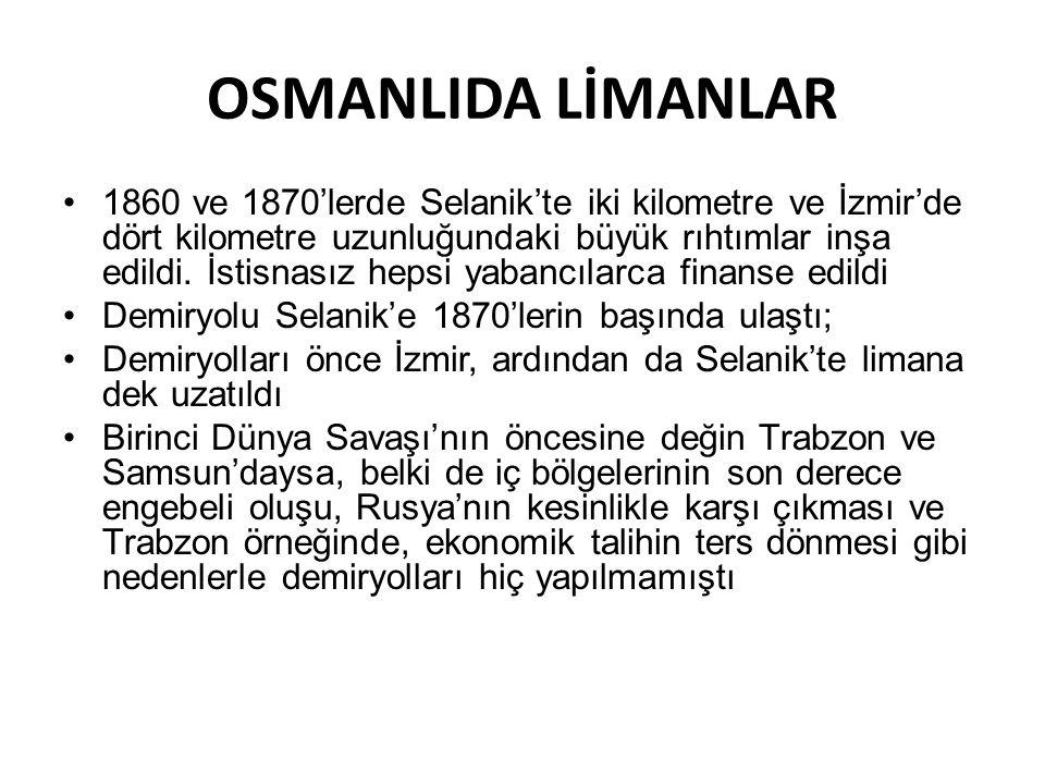 OSMANLIDA LİMANLAR •1860 ve 1870'lerde Selanik'te iki kilometre ve İzmir'de dört kilometre uzunluğundaki büyük rıhtımlar inşa edildi. İstisnasız hepsi