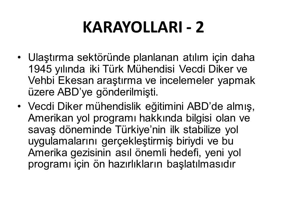 KARAYOLLARI - 2 •Ulaştırma sektöründe planlanan atılım için daha 1945 yılında iki Türk Mühendisi Vecdi Diker ve Vehbi Ekesan araştırma ve incelemeler