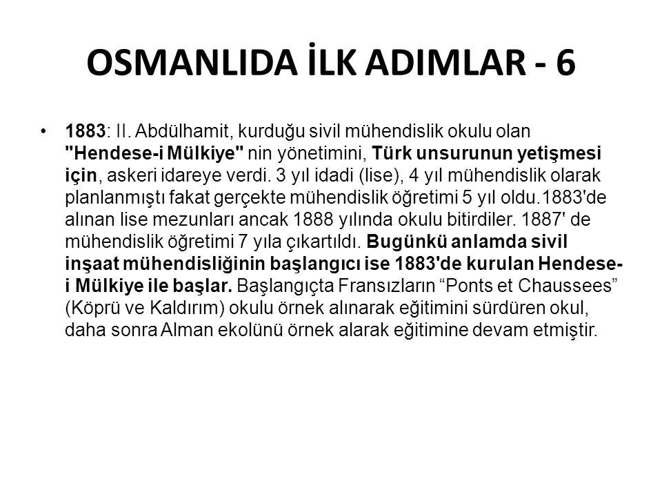 OSMANLIDA İLK ADIMLAR - 6 •1883: II. Abdülhamit, kurduğu sivil mühendislik okulu olan
