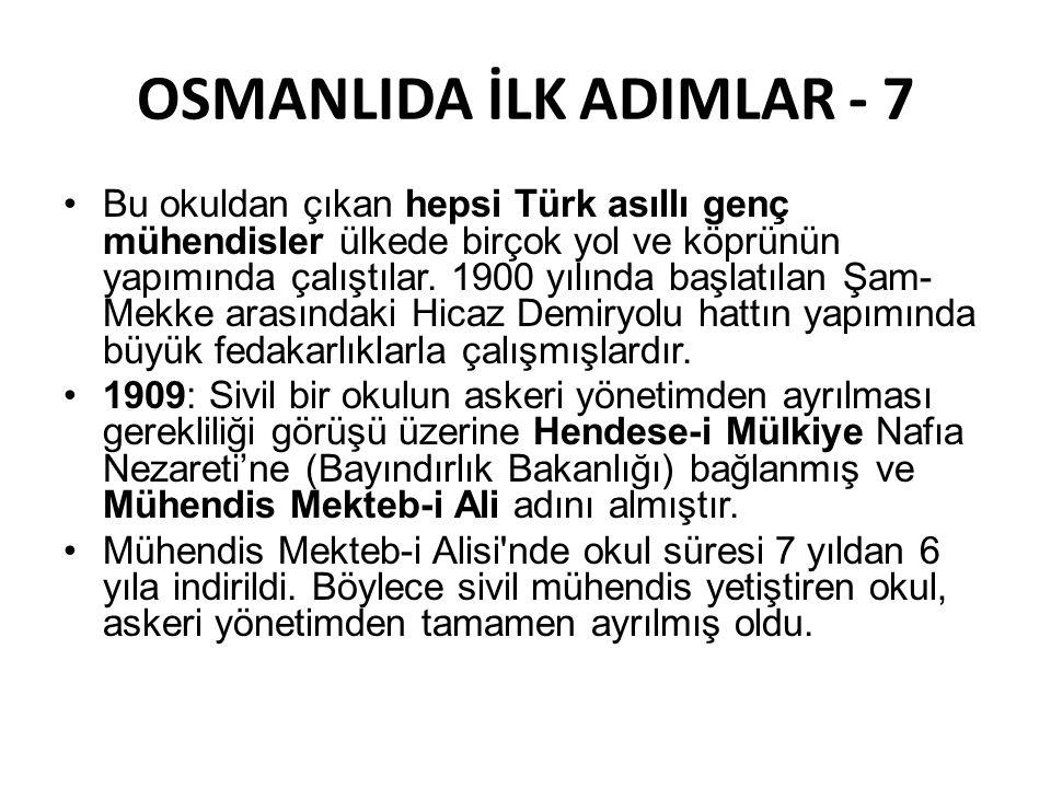 OSMANLIDA İLK ADIMLAR - 7 •Bu okuldan çıkan hepsi Türk asıllı genç mühendisler ülkede birçok yol ve köprünün yapımında çalıştılar. 1900 yılında başlat