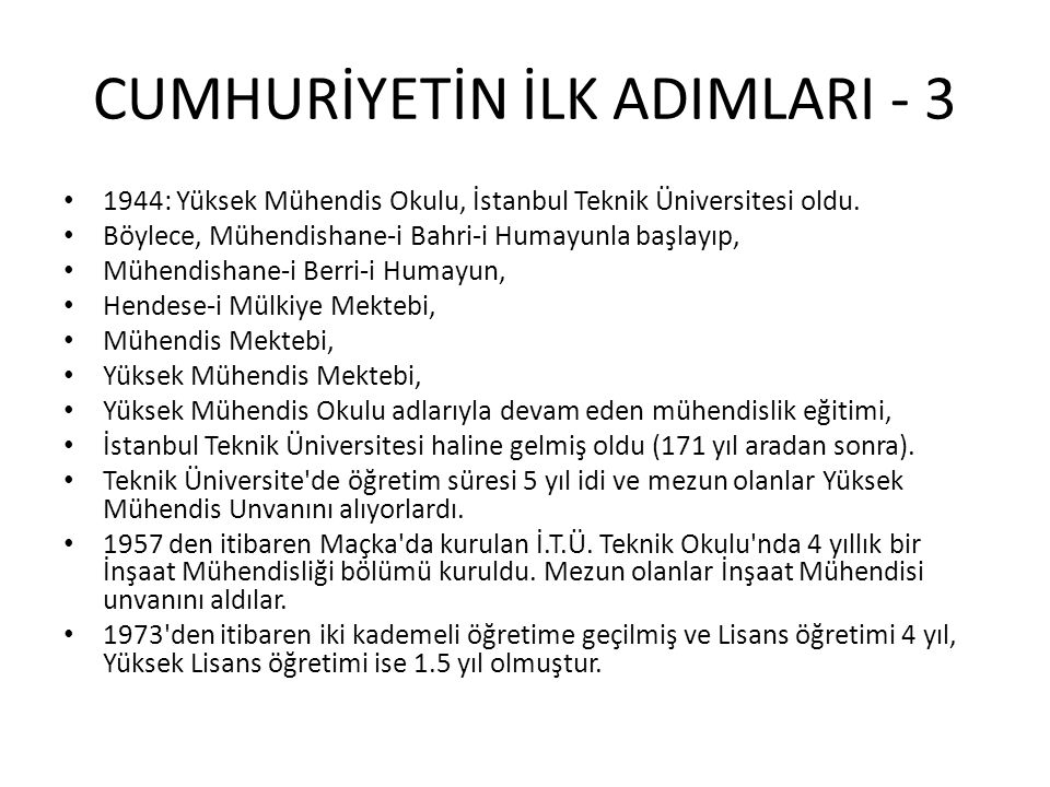 CUMHURİYETİN İLK ADIMLARI - 3 • 1944: Yüksek Mühendis Okulu, İstanbul Teknik Üniversitesi oldu. • Böylece, Mühendishane-i Bahri-i Humayunla başlayıp,