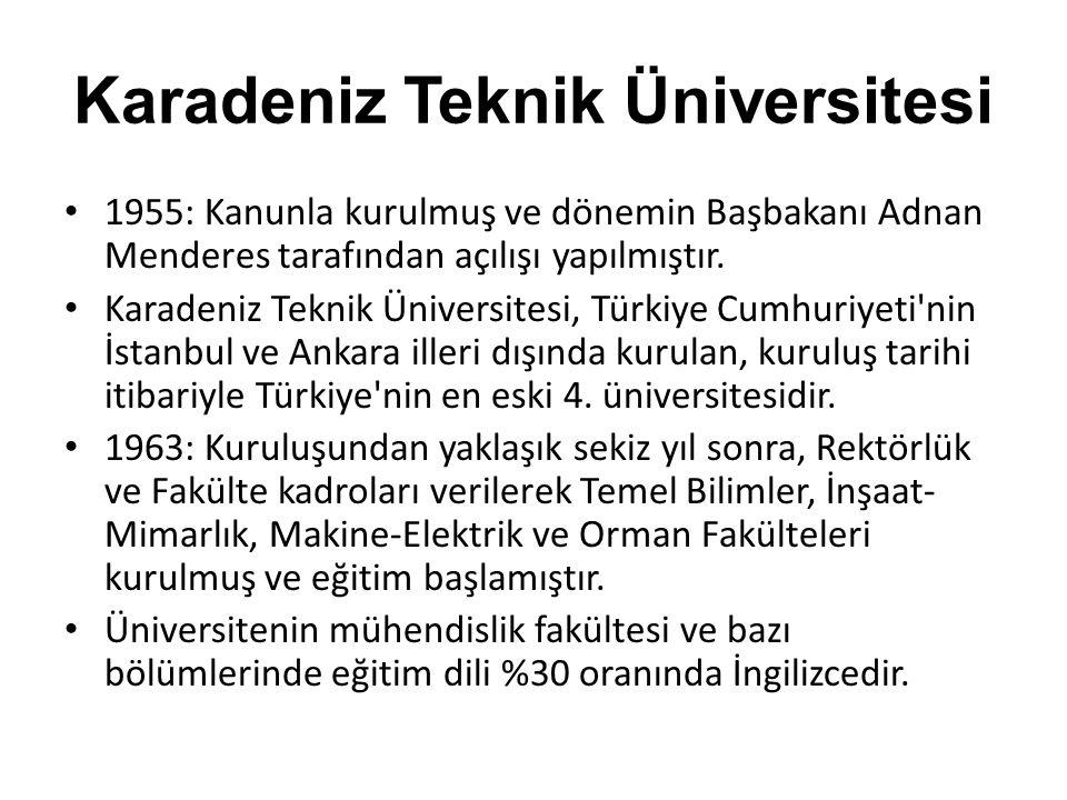 Karadeniz Teknik Üniversitesi • 1955: Kanunla kurulmuş ve dönemin Başbakanı Adnan Menderes tarafından açılışı yapılmıştır. • Karadeniz Teknik Üniversi
