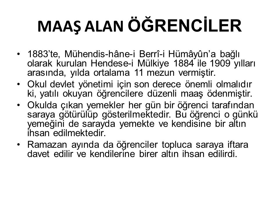MAAŞ ALAN ÖĞRENCİLER •1883'te, Mühendis-hâne-i Berrî-i Hümâyûn'a bağlı olarak kurulan Hendese-i Mülkiye 1884 ile 1909 yılları arasında, yılda ortalama