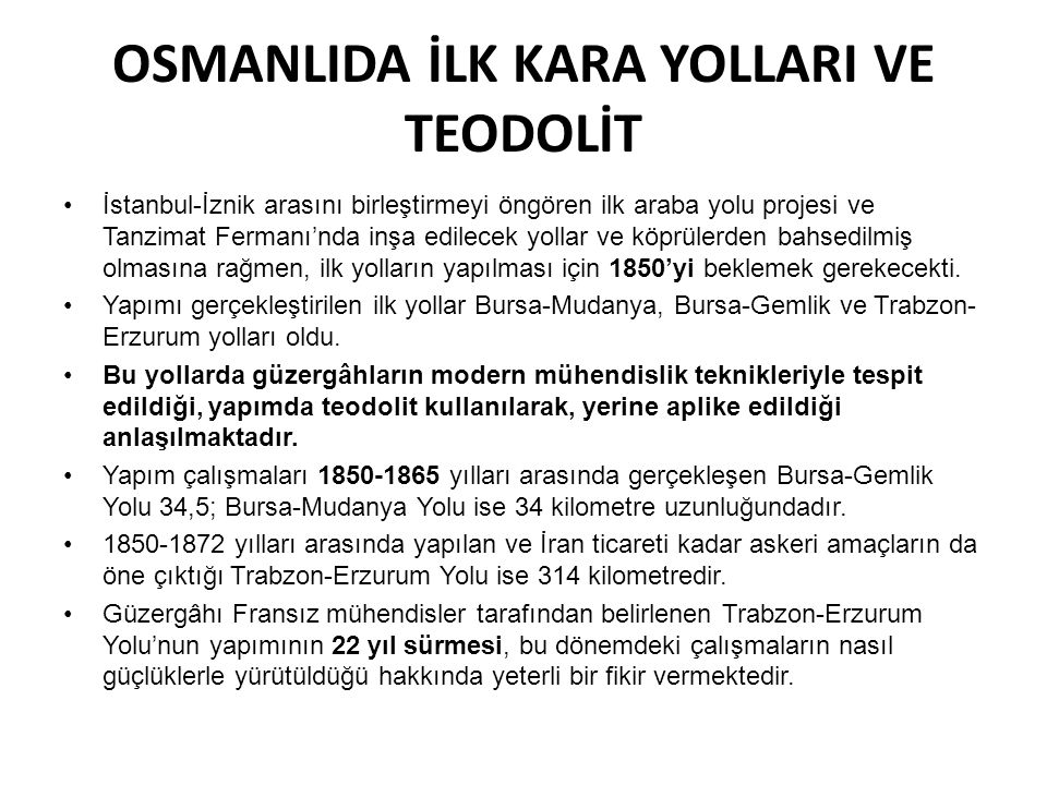 OSMANLIDA İLK KARA YOLLARI VE TEODOLİT •İstanbul-İznik arasını birleştirmeyi öngören ilk araba yolu projesi ve Tanzimat Fermanı'nda inşa edilecek yoll