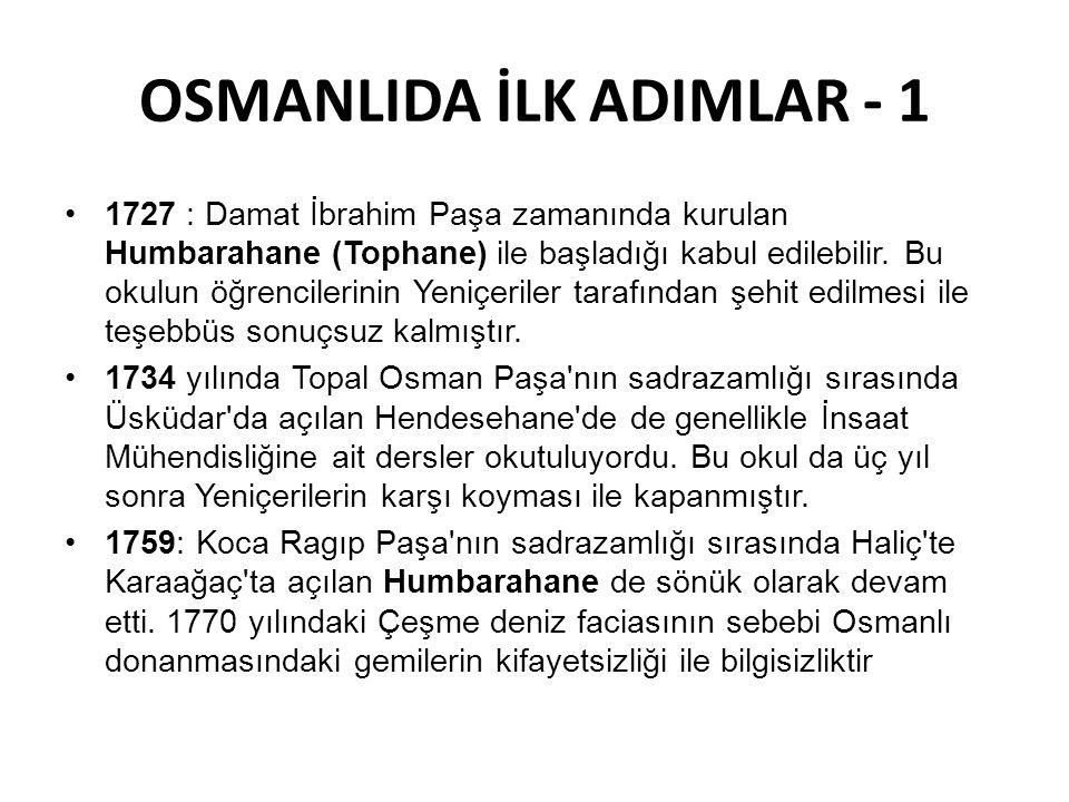OSMANLIDA İLK ADIMLAR - 1 •1727 : Damat İbrahim Paşa zamanında kurulan Humbarahane (Tophane) ile başladığı kabul edilebilir. Bu okulun öğrencilerinin
