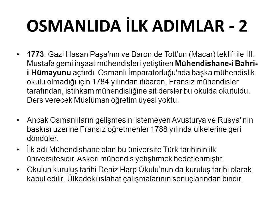 OSMANLIDA İLK ADIMLAR - 2 •1773: Gazi Hasan Paşa'nın ve Baron de Tott'un (Macar) teklifi ile III. Mustafa gemi inşaat mühendisleri yetiştiren Mühendis