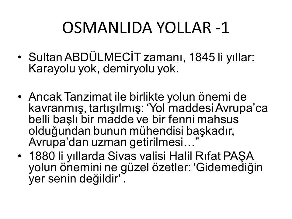 OSMANLIDA YOLLAR -1 •Sultan ABDÜLMECİT zamanı, 1845 li yıllar: Karayolu yok, demiryolu yok. •Ancak Tanzimat ile birlikte yolun önemi de kavranmış, tar